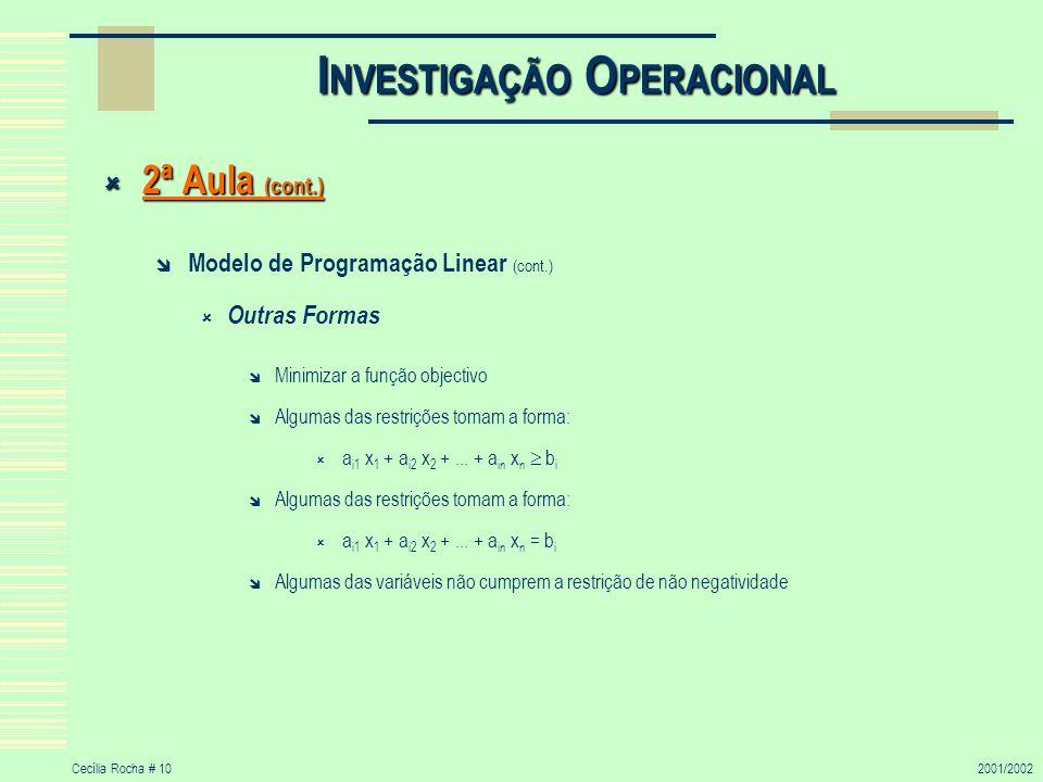 Cecília Rocha # 102001/2002 I NVESTIGAÇÃO O PERACIONAL 2ª Aula (cont.) 2ª Aula (cont.) Modelo de Programação Linear (cont.) Outras Formas Minimizar a função objectivo Algumas das restrições tomam a forma: a i1 x 1 + a i2 x 2 +...