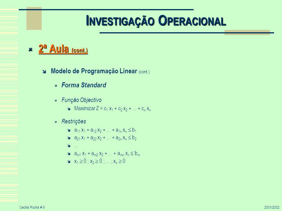 Cecília Rocha # 92001/2002 I NVESTIGAÇÃO O PERACIONAL 2ª Aula (cont.) 2ª Aula (cont.) Modelo de Programação Linear (cont.) Forma Standard Função Objectivo Maximizar Z = c 1 x 1 + c 2 x 2 +...