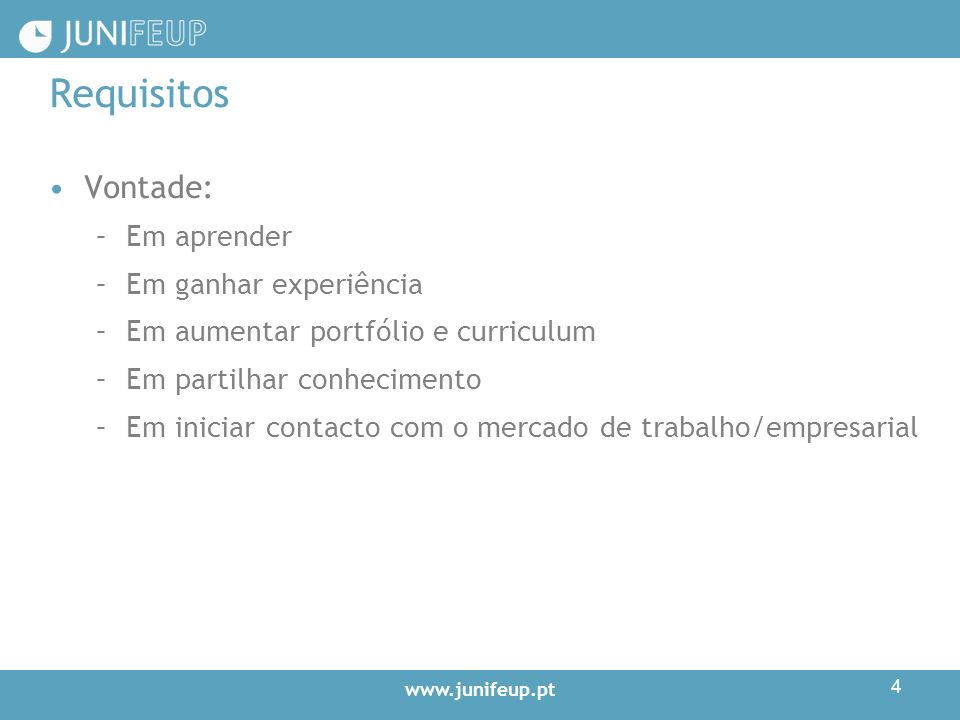 www.junifeup.pt 4 Requisitos Vontade: –Em aprender –Em ganhar experiência –Em aumentar portfólio e curriculum –Em partilhar conhecimento –Em iniciar contacto com o mercado de trabalho/empresarial