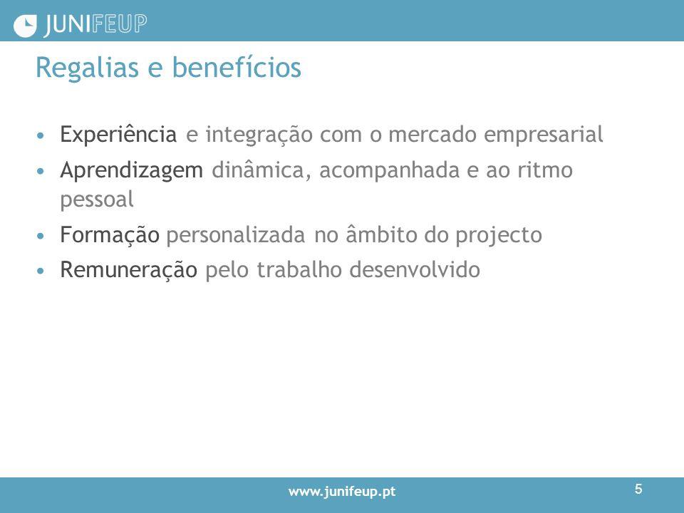 www.junifeup.pt 5 Regalias e benefícios Experiência e integração com o mercado empresarial Aprendizagem dinâmica, acompanhada e ao ritmo pessoal Formação personalizada no âmbito do projecto Remuneração pelo trabalho desenvolvido