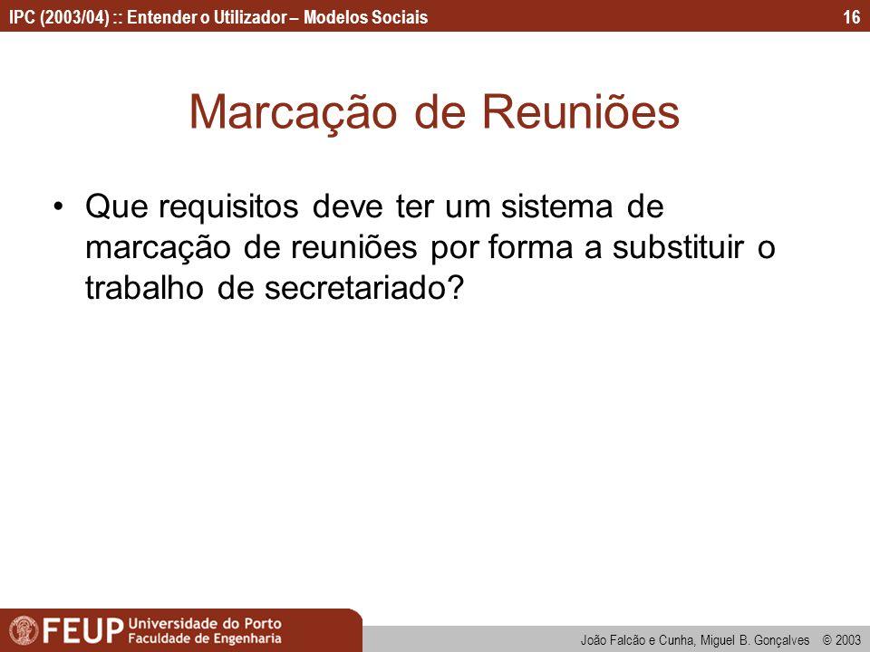 João Falcão e Cunha, Miguel B. Gonçalves © 2003 IPC (2003/04) :: Entender o Utilizador – Modelos Sociais16 Marcação de Reuniões Que requisitos deve te