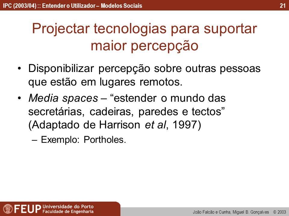 João Falcão e Cunha, Miguel B. Gonçalves © 2003 IPC (2003/04) :: Entender o Utilizador – Modelos Sociais21 Projectar tecnologias para suportar maior p