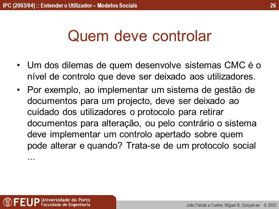 João Falcão e Cunha, Miguel B. Gonçalves © 2003 IPC (2003/04) :: Entender o Utilizador – Modelos Sociais26 Quem deve controlar Um dos dilemas de quem