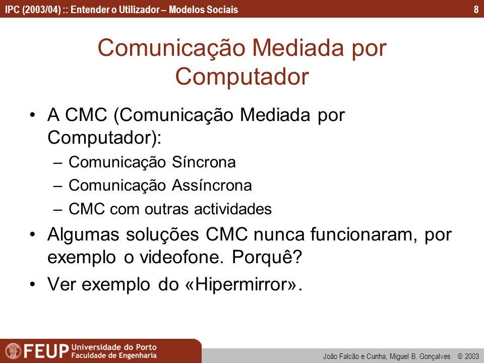 João Falcão e Cunha, Miguel B. Gonçalves © 2003 IPC (2003/04) :: Entender o Utilizador – Modelos Sociais8 Comunicação Mediada por Computador A CMC (Co