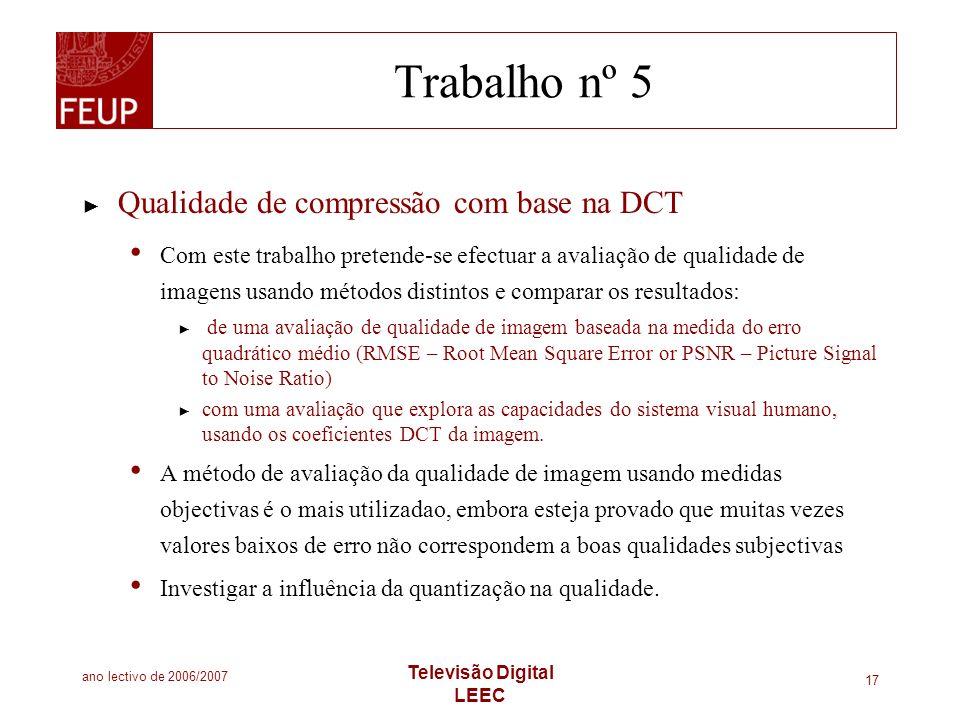 ano lectivo de 2006/2007 Televisão Digital LEEC 17 Trabalho nº 5 Qualidade de compressão com base na DCT Com este trabalho pretende-se efectuar a aval