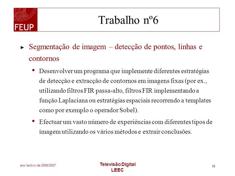 ano lectivo de 2006/2007 Televisão Digital LEEC 18 Trabalho nº6 Segmentação de imagem – detecção de pontos, linhas e contornos Desenvolver um programa
