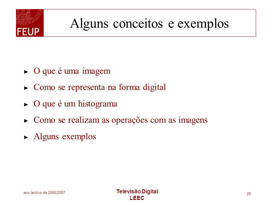 ano lectivo de 2006/2007 Televisão Digital LEEC 29 Alguns conceitos e exemplos O que é uma imagem Como se representa na forma digital O que é um histo