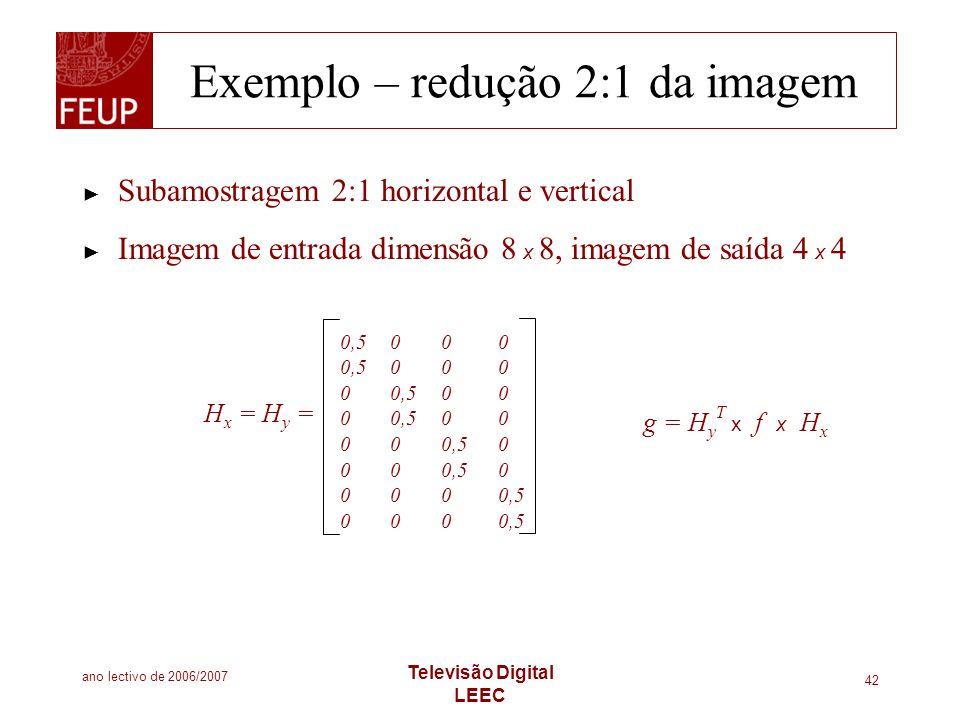ano lectivo de 2006/2007 Televisão Digital LEEC 42 Exemplo – redução 2:1 da imagem Subamostragem 2:1 horizontal e vertical Imagem de entrada dimensão