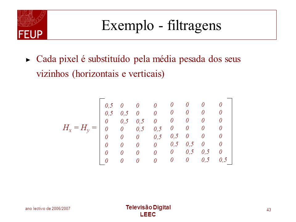 ano lectivo de 2006/2007 Televisão Digital LEEC 43 Exemplo - filtragens Cada pixel é substituído pela média pesada dos seus vizinhos (horizontais e ve