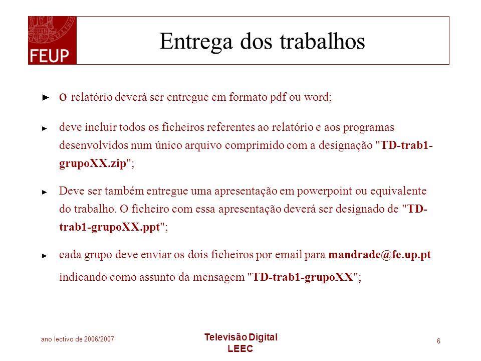 ano lectivo de 2006/2007 Televisão Digital LEEC 6 Entrega dos trabalhos o relatório deverá ser entregue em formato pdf ou word; deve incluir todos os