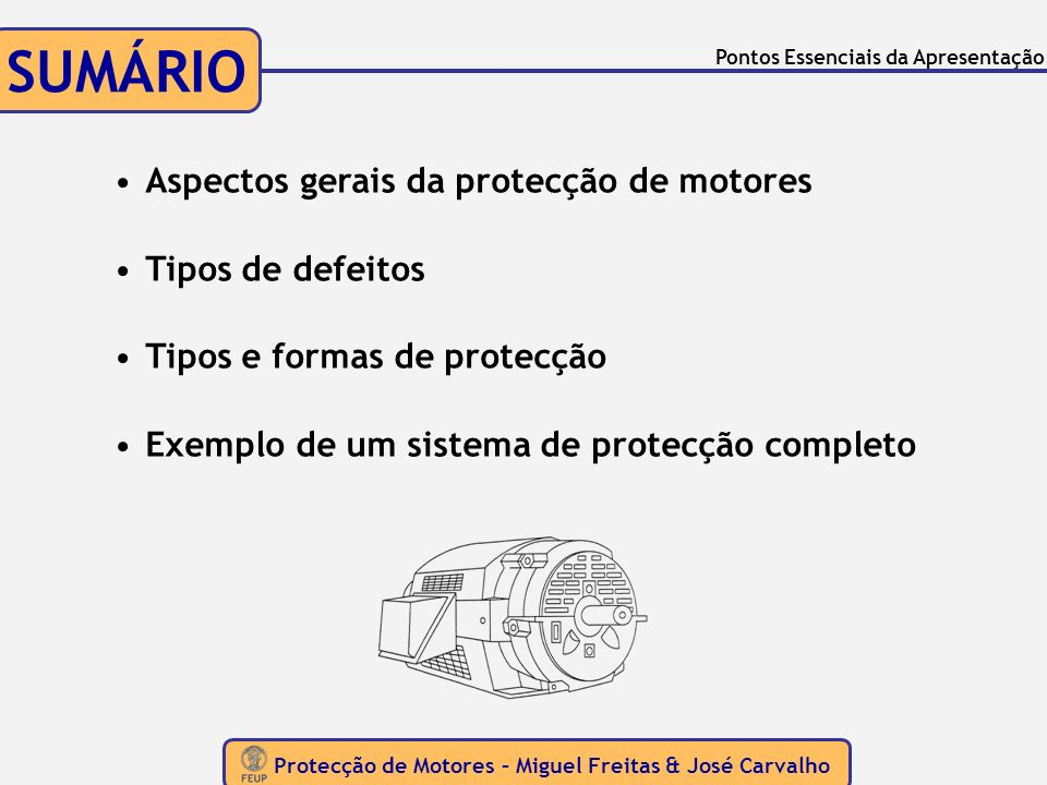 ASPECTOS GERAIS Protecção de Motores – Miguel Freitas & José Carvalho As Ideias base Motores CC e Motores CA Conceitos essenciais idênticosAtender às especificidades de cada motor Dimensão, Custo e Complexidade do Sistema de Protecção dependem: Condições de funcionamento do motor Defeitos que possam ocorrer Qualidade e continuidade de serviço pretendida Potência do motor
