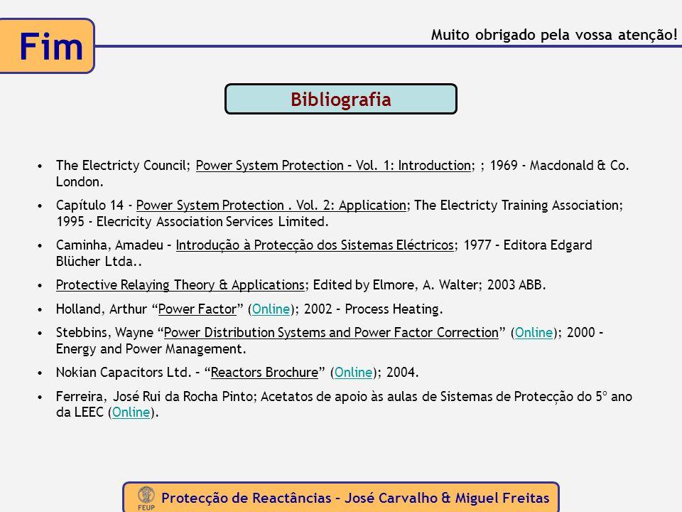 Protecção de Reactâncias – José Carvalho & Miguel Freitas Fim Bibliografia The Electricty Council; Power System Protection – Vol. 1: Introduction; ; 1