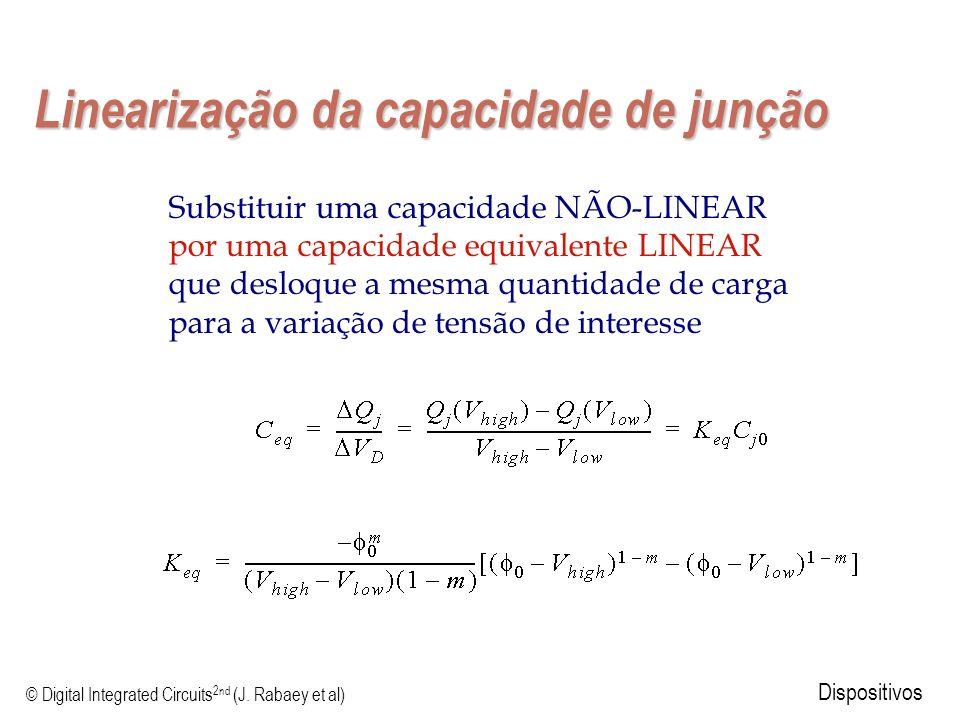 © Digital Integrated Circuits 2nd (J. Rabaey et al) Dispositivos Linearização da capacidade de junção Substituir uma capacidade NÃO-LINEAR por uma cap