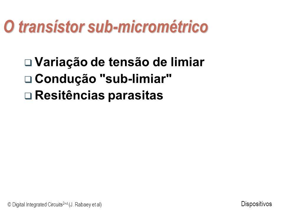 © Digital Integrated Circuits 2nd (J. Rabaey et al) Dispositivos O transístor sub-micrométrico Variação de tensão de limiar Condução