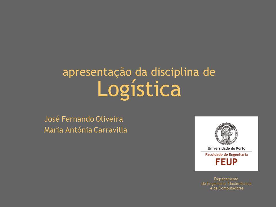 apresentação da disciplina de Logística José Fernando Oliveira Maria Antónia Carravilla Departamento de Engenharia Electrotécnica e de Computadores