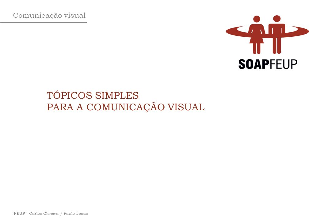 Comunicação visual FEUP Carlos Oliveira / Paulo Jesus TÓPICOS SIMPLES PARA A COMUNICAÇÃO VISUAL