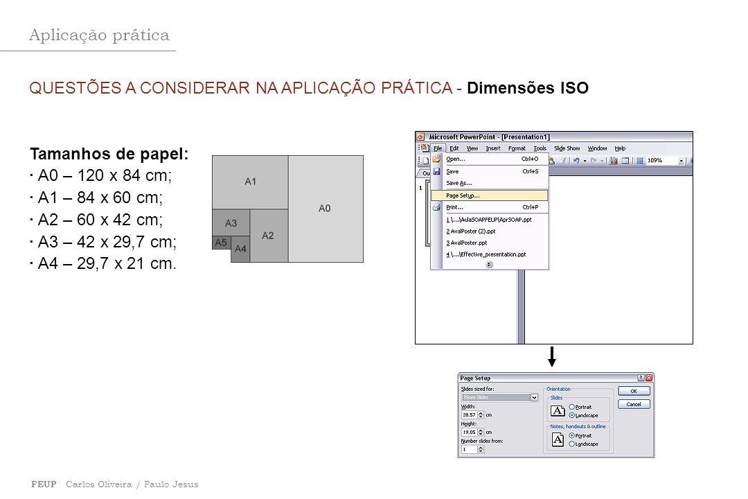 Aplicação prática FEUP Carlos Oliveira / Paulo Jesus QUESTÕES A CONSIDERAR NA APLICAÇÃO PRÁTICA - Dimensões ISO Tamanhos de papel: · A0 – 120 x 84 cm;