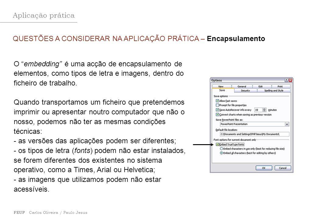 Aplicação prática FEUP Carlos Oliveira / Paulo Jesus QUESTÕES A CONSIDERAR NA APLICAÇÃO PRÁTICA – Encapsulamento O embedding é uma acção de encapsulam