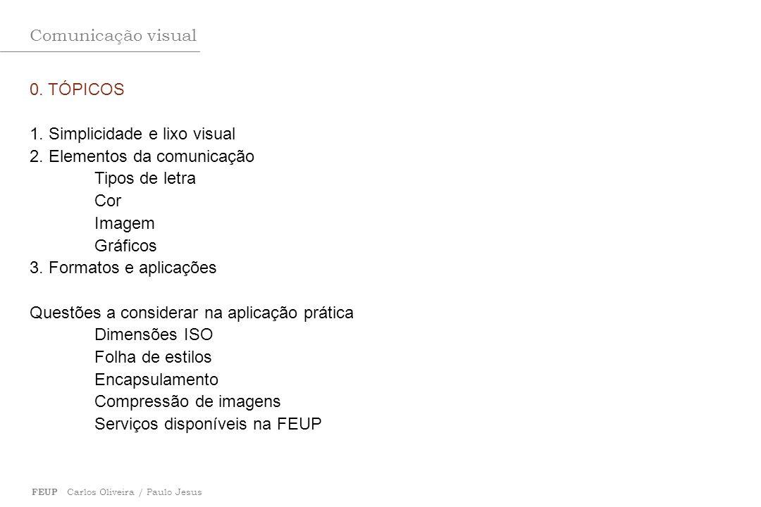 Comunicação visual FEUP Carlos Oliveira / Paulo Jesus 0. TÓPICOS 1. Simplicidade e lixo visual 2. Elementos da comunicação Tipos de letra Cor Imagem G