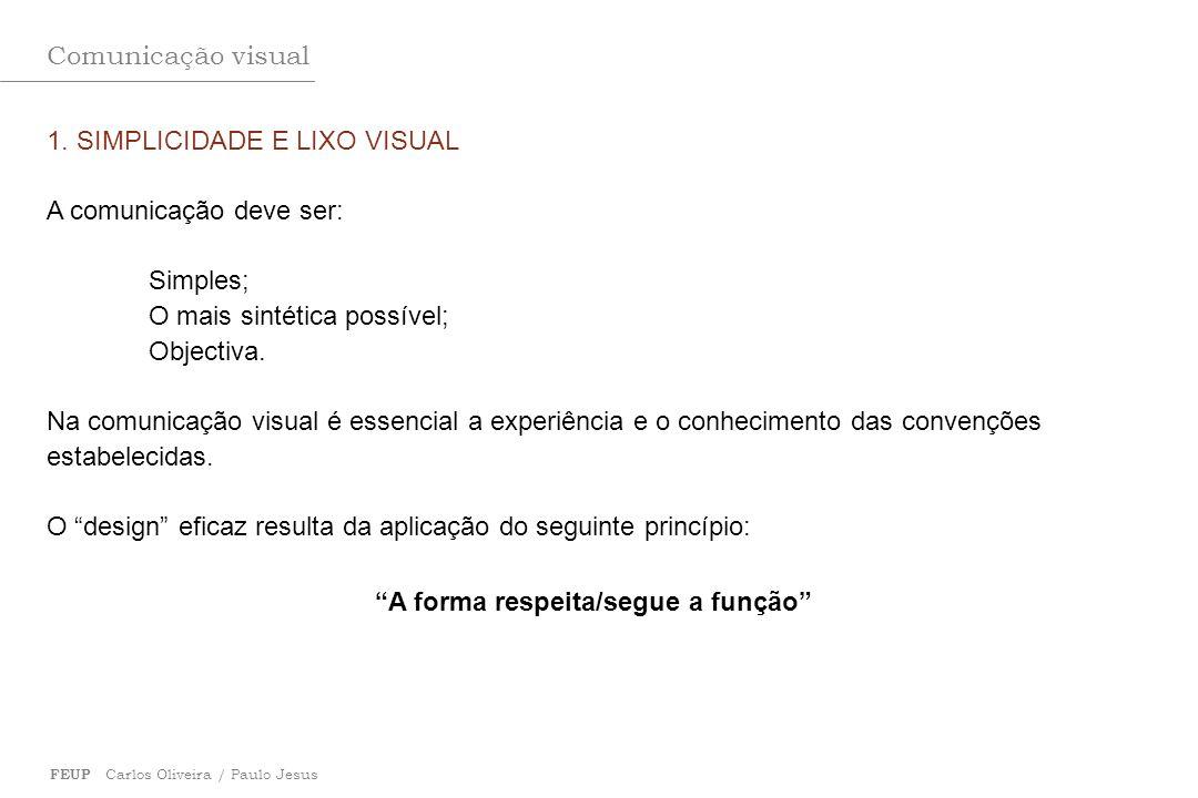 Comunicação visual FEUP Carlos Oliveira / Paulo Jesus 1. SIMPLICIDADE E LIXO VISUAL A comunicação deve ser: Simples; O mais sintética possível; Object