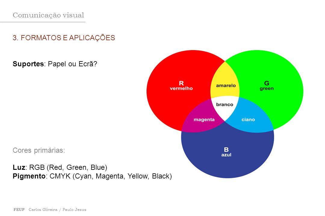 Comunicação visual FEUP Carlos Oliveira / Paulo Jesus 3. FORMATOS E APLICAÇÕES Suportes: Papel ou Ecrã? Cores primárias: Luz: RGB (Red, Green, Blue) P