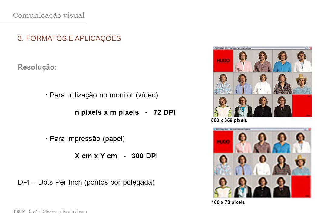Comunicação visual FEUP Carlos Oliveira / Paulo Jesus 3. FORMATOS E APLICAÇÕES Resolução: · Para utilização no monitor (vídeo) n pixels x m pixels - 7