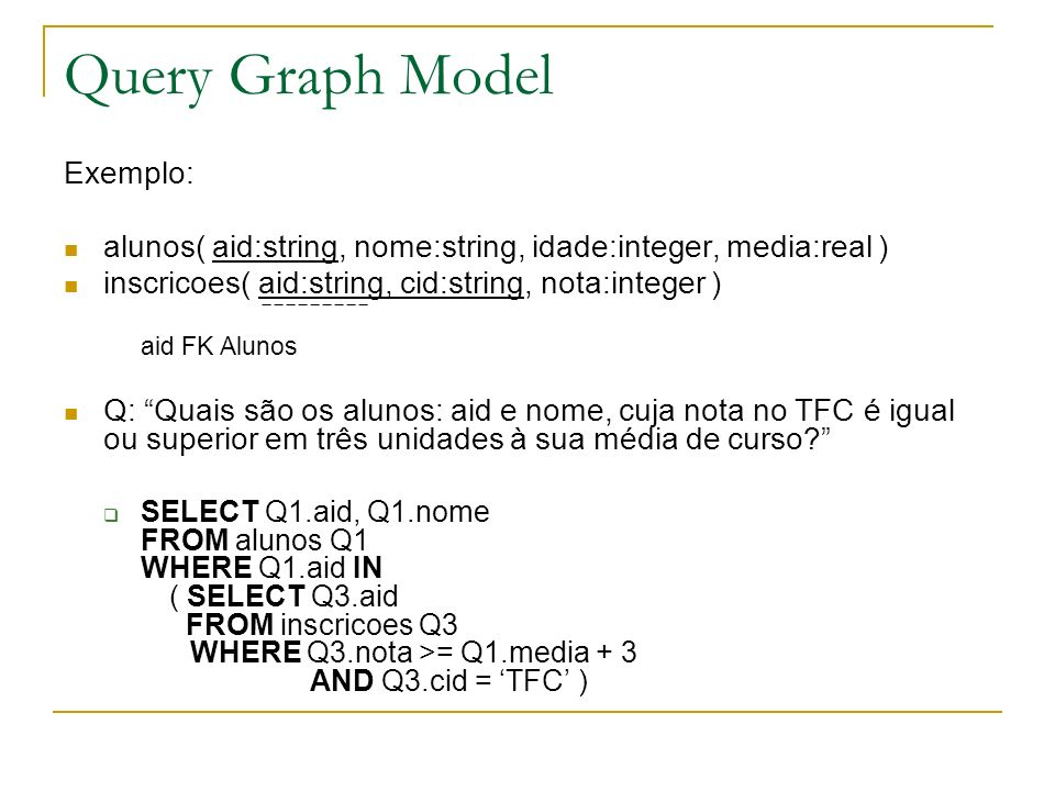 Query Graph Model Construtores para o Query Graph Model (QGM): Qis – iteradores, representam acessos a tabelas: Setformers (F) – podem aparecer no resultado final Quantifiers (, ) – usados para eliminar tuplos do resultado final Qis – iteradores, representam acessos a tabelas: Setformers (F) – podem aparecer no resultado final Quantifiers (, ) – usados para eliminar tuplos do resultado final Conjunção de Predicados: p 1 p 2 … p n Conjunção de Predicados: p 1 p 2 … p n … p1p1 pnpn Tabelas: Materializadas – existe na BD Derivadas – gerada a partir de uma operação (interrogação) Tabelas: Materializadas – existe na BD Derivadas – gerada a partir de uma operação (interrogação) Der.Mat.