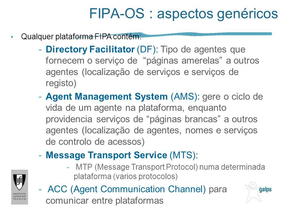 FIPA-OS : aspectos genéricos Qualquer plataforma FIPA contém: -Directory Facilitator (DF): Tipo de agentes que fornecem o serviço de páginas amerelas a outros agentes (localização de serviços e serviços de registo) -Agent Management System (AMS): gere o ciclo de vida de um agente na plataforma, enquanto providencia serviços de páginas brancas a outros agentes (localização de agentes, nomes e serviços de controlo de acessos) -Message Transport Service (MTS): - MTP (Message Transport Protocol) numa determinada plataforma (varios protocolos) - ACC (Agent Communication Channel) para comunicar entre plataformas