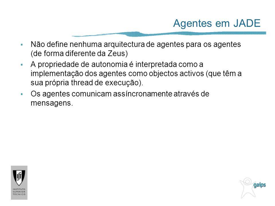 Agentes em JADE Não define nenhuma arquitectura de agentes para os agentes (de forma diferente da Zeus) A propriedade de autonomia é interpretada como a implementação dos agentes como objectos activos (que têm a sua própria thread de execução).