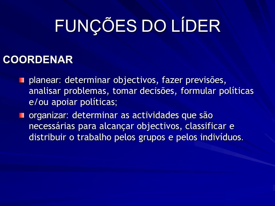 FUNÇÕES DO LÍDER COORDENAR planear: determinar objectivos, fazer previsões, analisar problemas, tomar decisões, formular políticas e/ou apoiar polític