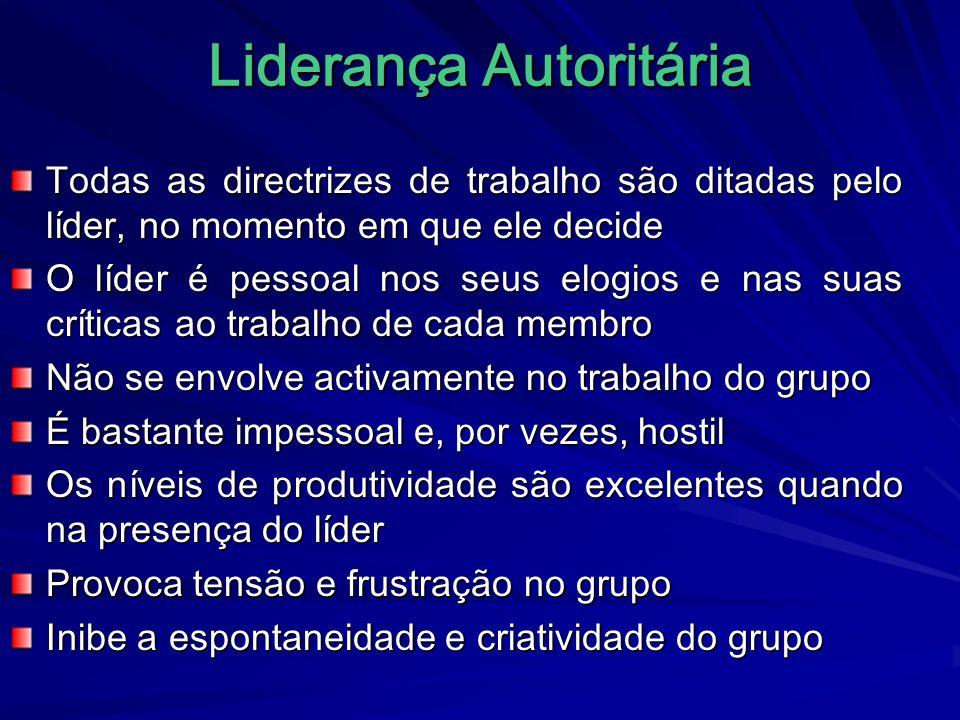 Liderança Autoritária Todas as directrizes de trabalho são ditadas pelo líder, no momento em que ele decide O líder é pessoal nos seus elogios e nas s