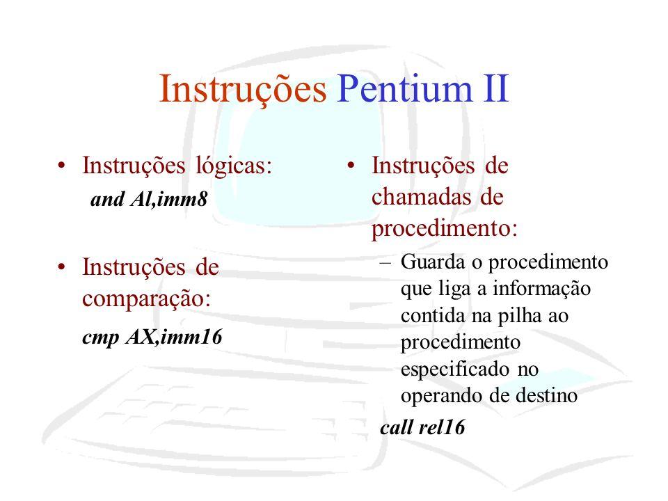 Instruções Pentium II Instruções lógicas: and Al,imm8 Instruções de comparação: cmp AX,imm16 Instruções de chamadas de procedimento: –Guarda o procedi