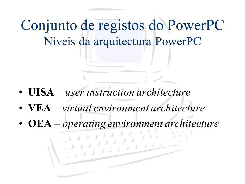 Conjunto de registos do PowerPC Níveis da arquitectura PowerPC UISA – user instruction architecture VEA – virtual environment architecture OEA – opera