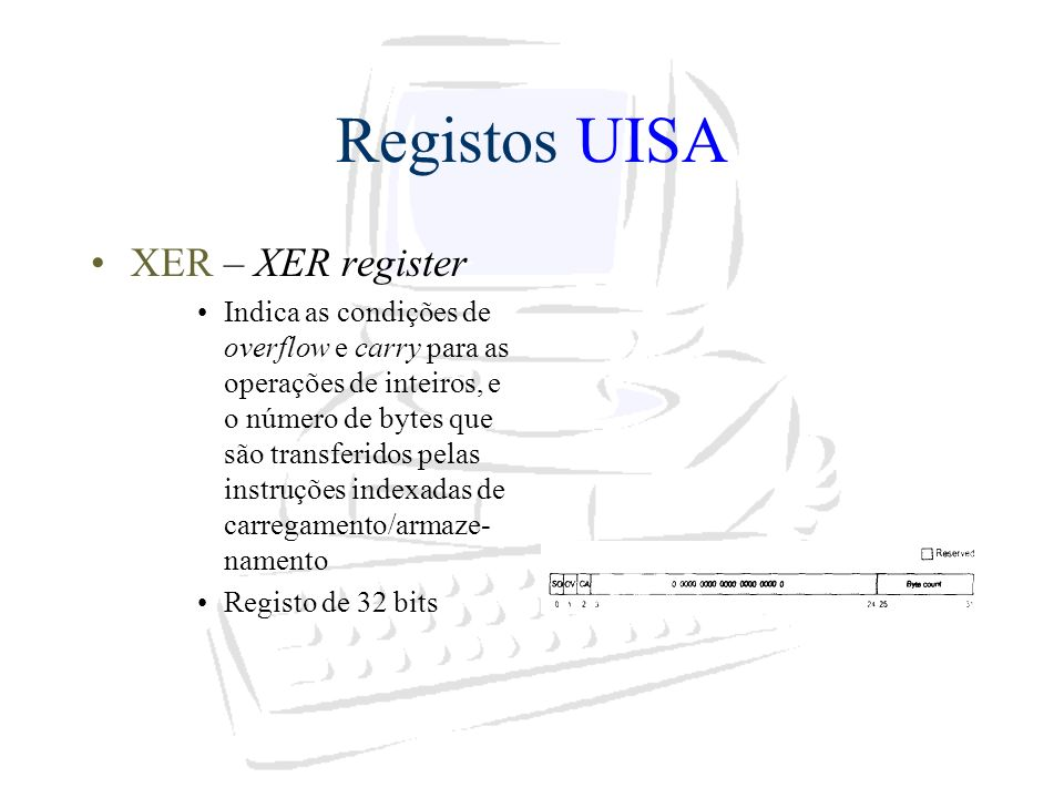 Registos UISA XER – XER register Indica as condições de overflow e carry para as operações de inteiros, e o número de bytes que são transferidos pelas