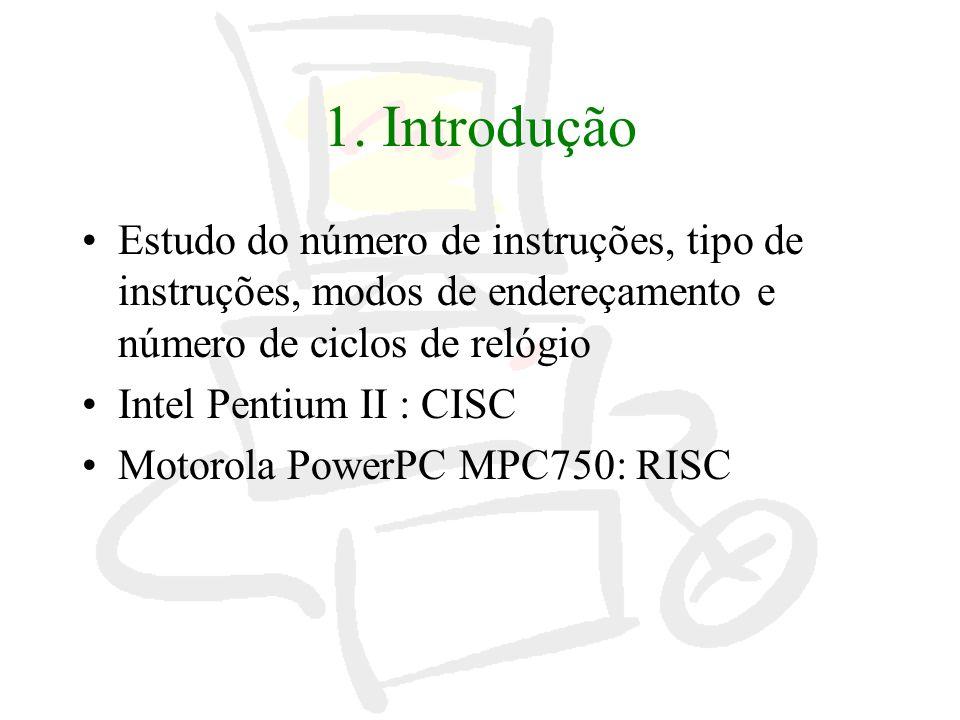 1. Introdução Estudo do número de instruções, tipo de instruções, modos de endereçamento e número de ciclos de relógio Intel Pentium II : CISC Motorol