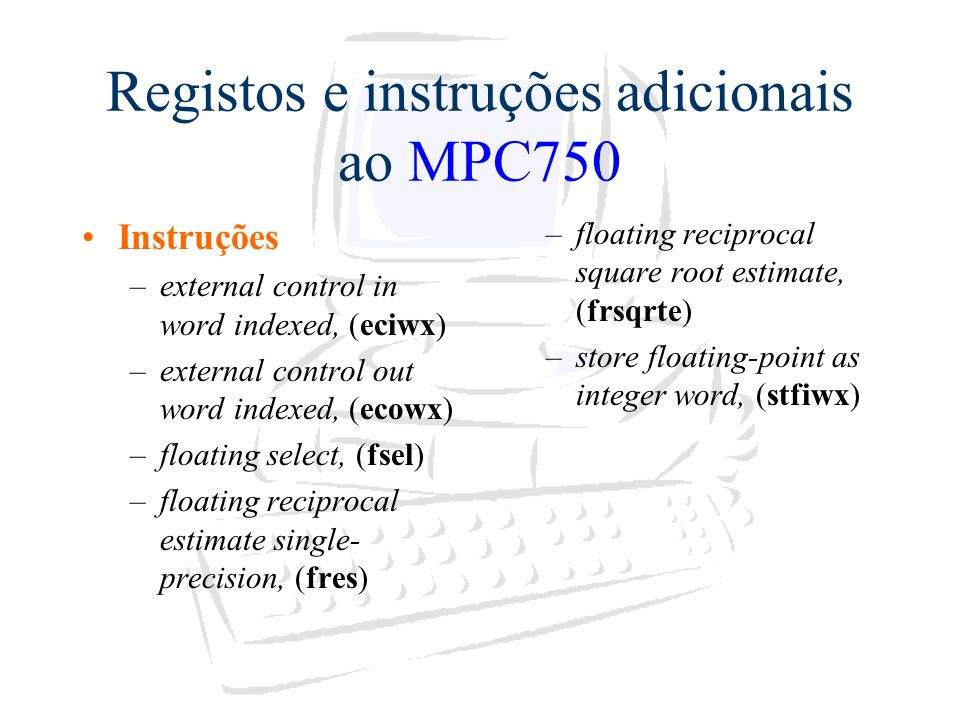 Registos e instruções adicionais ao MPC750 Instruções –external control in word indexed, (eciwx) –external control out word indexed, (ecowx) –floating