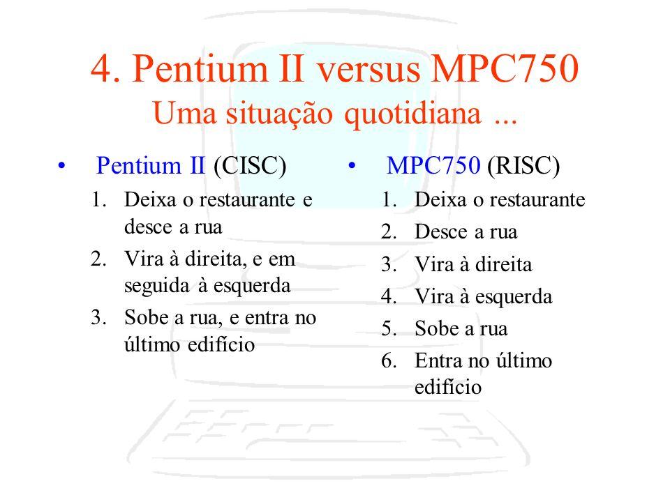 4. Pentium II versus MPC750 Uma situação quotidiana... Pentium II (CISC) 1.Deixa o restaurante e desce a rua 2.Vira à direita, e em seguida à esquerda