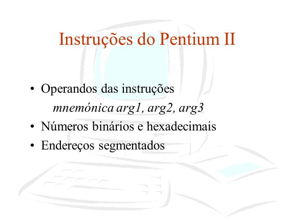 Instruções do Pentium II Tipos de dados Tipos fundamentais de dados: –Palavras, palavras duplas e palavras quadruplas Alinhamento de palavras, palavras duplas e palavras quadruplas – não necessitam de serem ordenados na memória Outros tipos de dados –numéricos: valores inteiros, inteiros sem sinal, inteiros BCD –apontadores: apontadores de 32 bits e apontadores de 48 bits –campos de bits: sequência contígua de segmentos de bits (máximo de 32 bits) –strings de dados