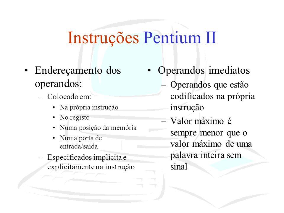 Instruções Pentium II Endereçamento dos operandos: –Colocado em: Na própria instrução No registo Numa posição da memória Numa porta de entrada/saída –