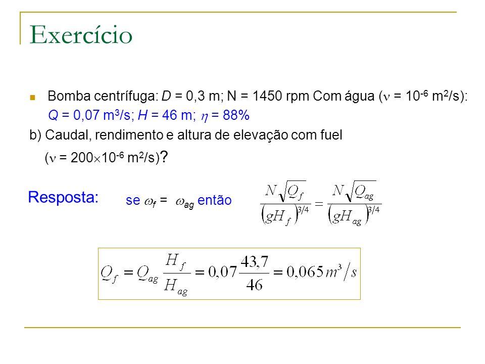 Exercício Bomba centrífuga: D = 0,3 m; N = 1450 rpm Com água ( = 10 -6 m 2 /s): Q = 0,07 m 3 /s; H = 46 m; = 88% b) Caudal, rendimento e altura de ele