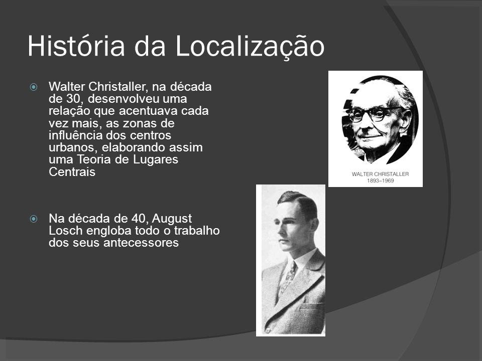 História da Localização Walter Christaller, na década de 30, desenvolveu uma relação que acentuava cada vez mais, as zonas de influência dos centros urbanos, elaborando assim uma Teoria de Lugares Centrais Na década de 40, August Losch engloba todo o trabalho dos seus antecessores
