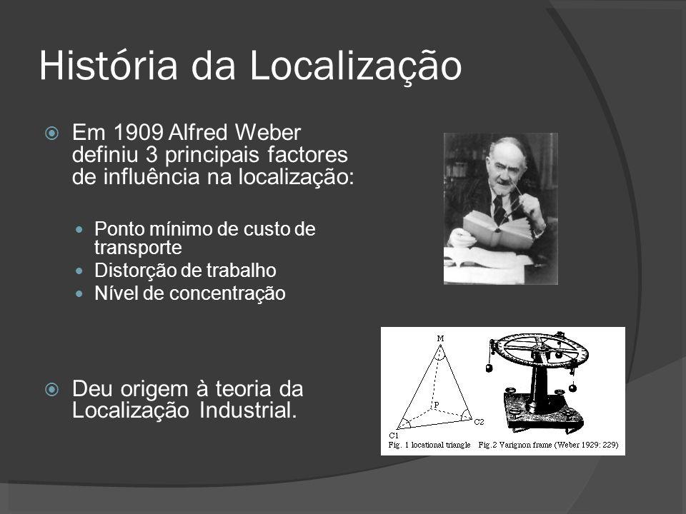 História da Localização Em 1909 Alfred Weber definiu 3 principais factores de influência na localização: Ponto mínimo de custo de transporte Distorção de trabalho Nível de concentração Deu origem à teoria da Localização Industrial.