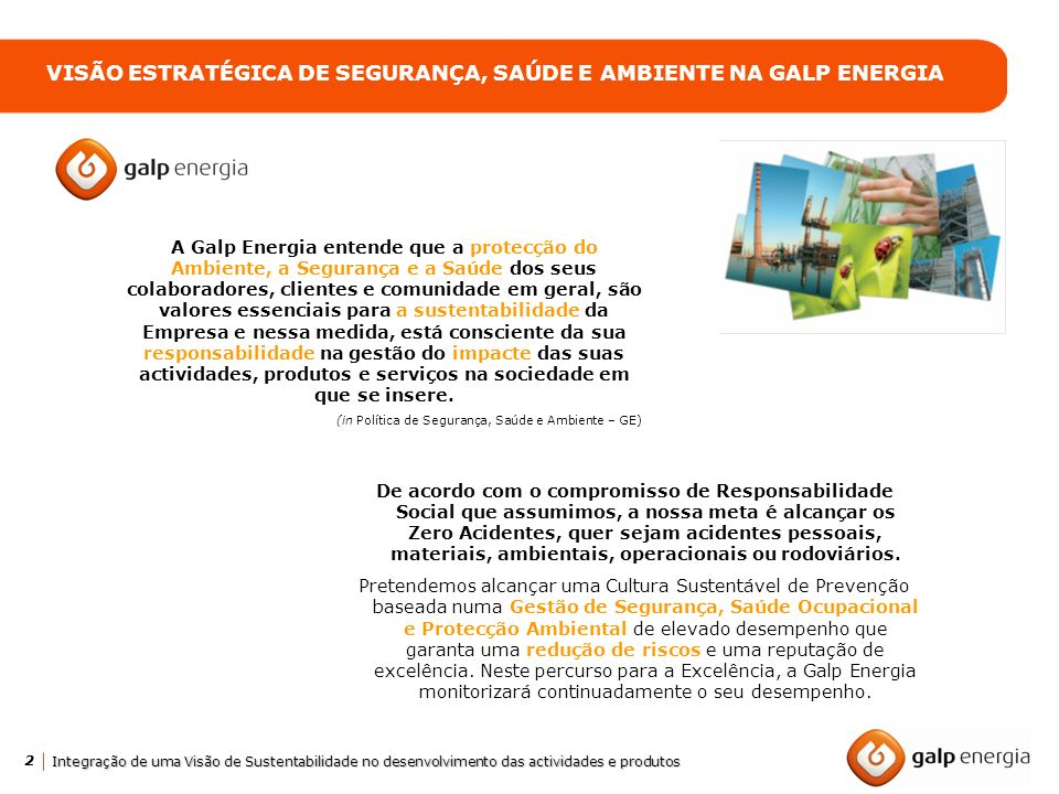 2 Integração de uma Visão de Sustentabilidade no desenvolvimento das actividades e produtos VISÃO ESTRATÉGICA DE SEGURANÇA, SAÚDE E AMBIENTE NA GALP E