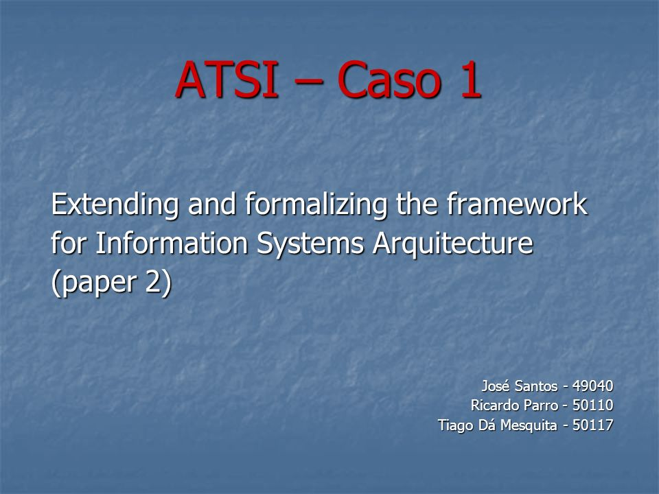 ATSI – Caso 1 Extending and formalizing the framework for Information Systems Arquitecture (paper 2) José Santos - 49040 Ricardo Parro - 50110 Tiago Dá Mesquita - 50117