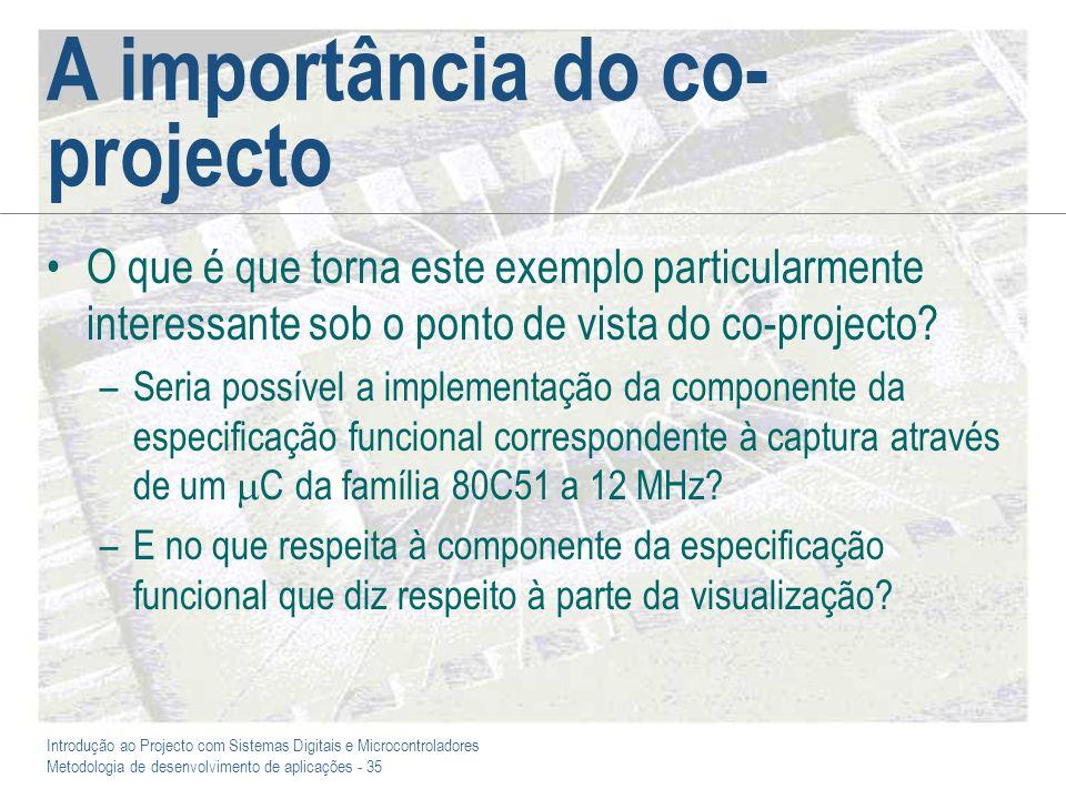 Introdução ao Projecto com Sistemas Digitais e Microcontroladores Metodologia de desenvolvimento de aplicações - 35 A importância do co- projecto O qu