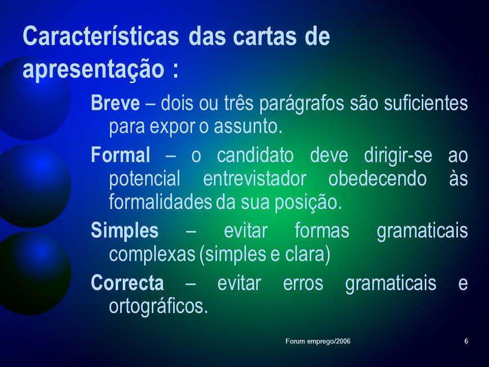 Forum emprego/20066 Características das cartas de apresentação : Breve – dois ou três parágrafos são suficientes para expor o assunto. Formal – o cand