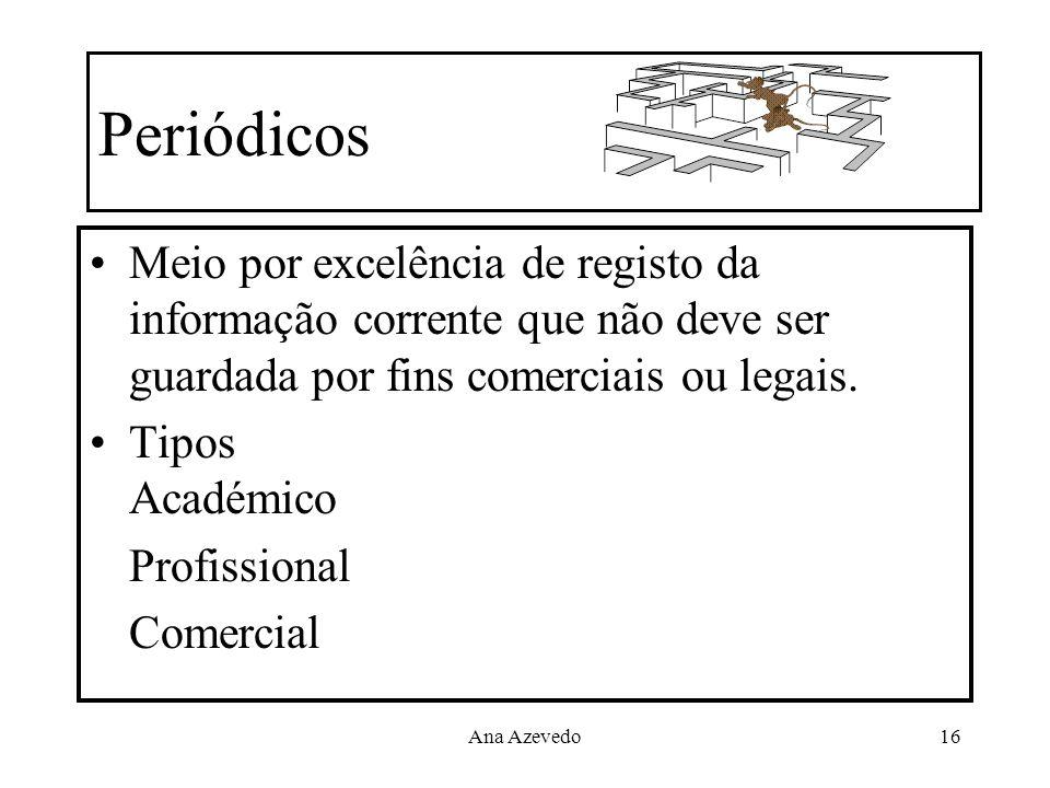 Ana Azevedo16 Periódicos Meio por excelência de registo da informação corrente que não deve ser guardada por fins comerciais ou legais. Tipos Académic