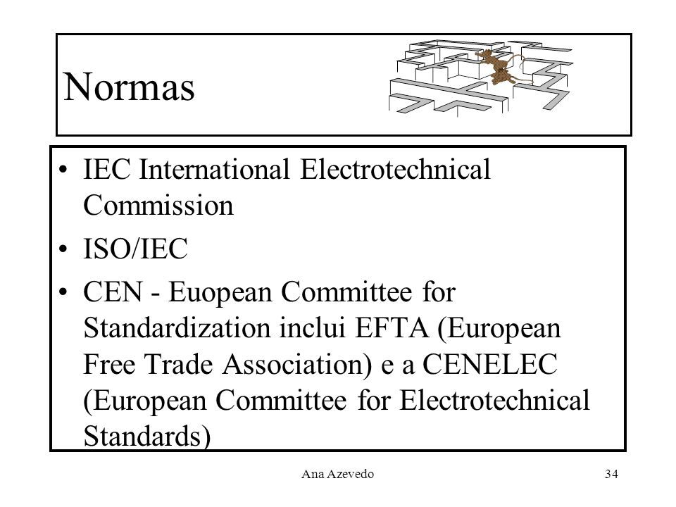 Ana Azevedo34 Normas IEC International Electrotechnical Commission ISO/IEC CEN - Euopean Committee for Standardization inclui EFTA (European Free Trad