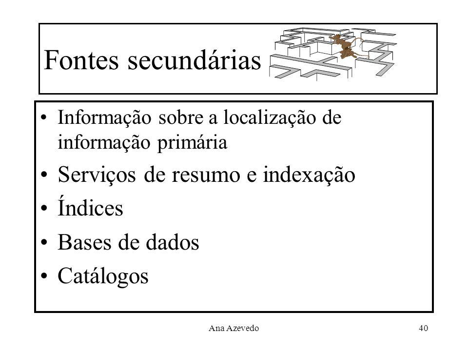 Ana Azevedo40 Fontes secundárias Informação sobre a localização de informação primária Serviços de resumo e indexação Índices Bases de dados Catálogos