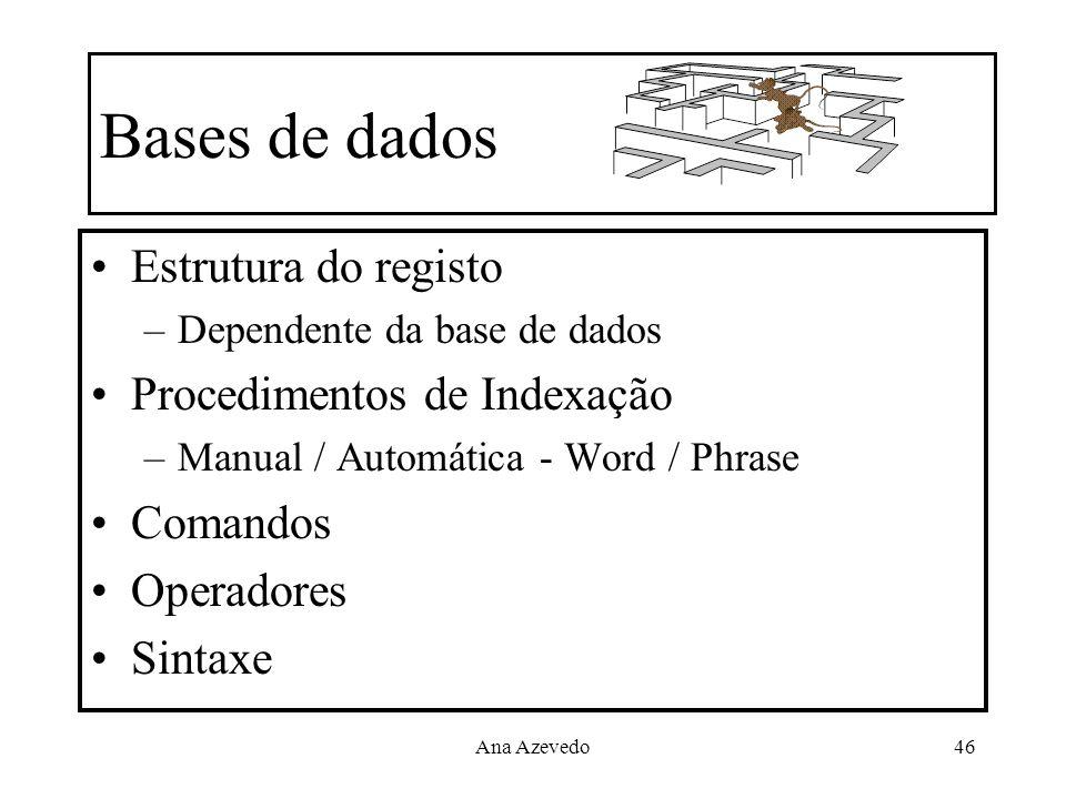 Ana Azevedo46 Bases de dados Estrutura do registo –Dependente da base de dados Procedimentos de Indexação –Manual / Automática - Word / Phrase Comando